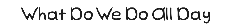 What Do We Do All Day Font Preview